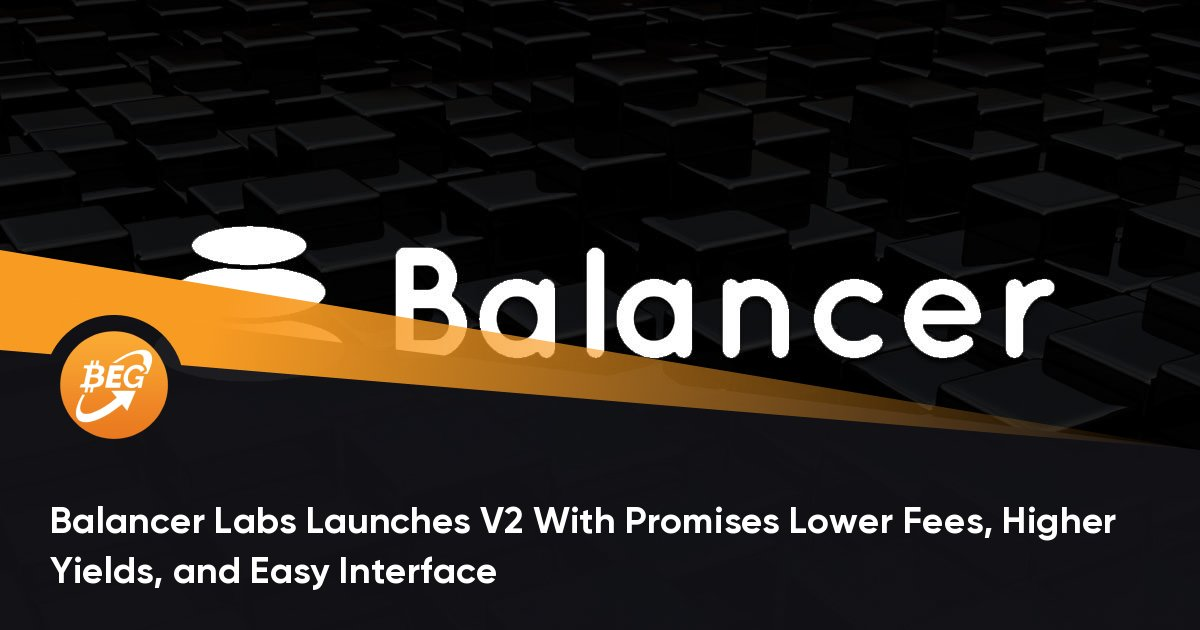 Balancer Labs Launches V2 With Promises Lower Fees, Higher Yields, and Easy Interface